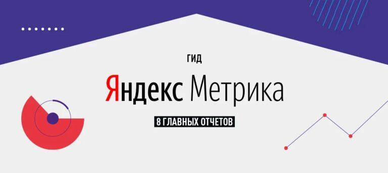 Гид по Яндекс.Метрике: обзор 8 ключевых отчетов, которые стоит изучать регулярно